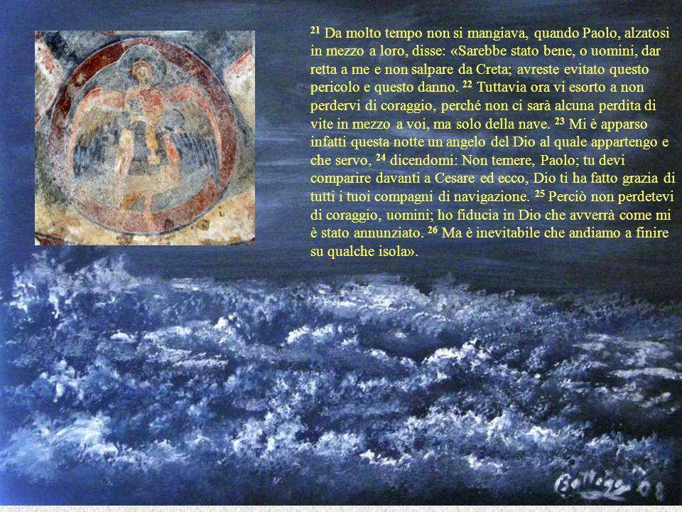 21 Da molto tempo non si mangiava, quando Paolo, alzatosi in mezzo a loro, disse: «Sarebbe stato bene, o uomini, dar retta a me e non salpare da Creta