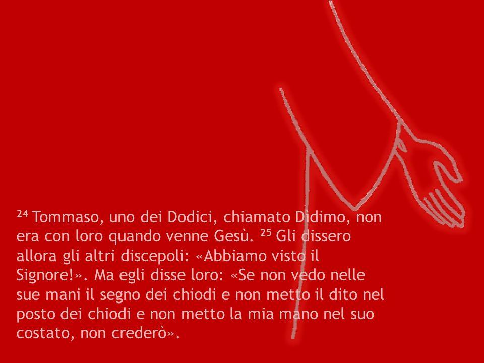 24 Tommaso, uno dei Dodici, chiamato Dìdimo, non era con loro quando venne Gesù. 25 Gli dissero allora gli altri discepoli: «Abbiamo visto il Signore!