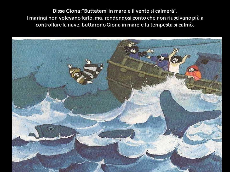 Disse Giona:Buttatemi in mare e il vento si calmerà.