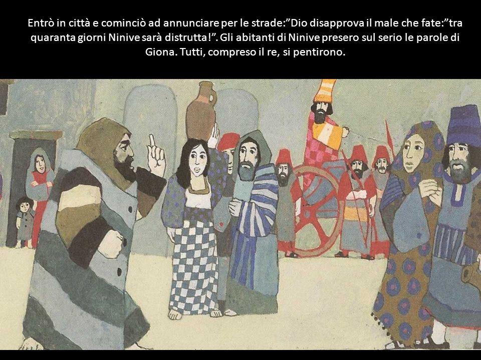 Entrò in città e cominciò ad annunciare per le strade:Dio disapprova il male che fate:tra quaranta giorni Ninive sarà distrutta!.