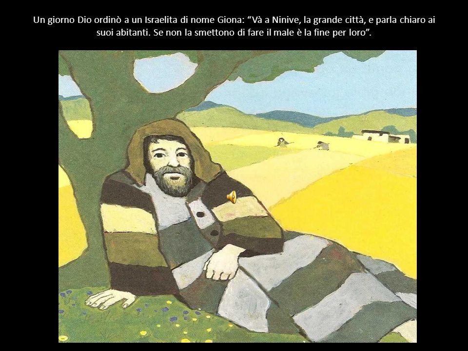 Un giorno Dio ordinò a un Israelita di nome Giona: Và a Ninive, la grande città, e parla chiaro ai suoi abitanti.