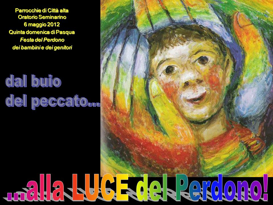 Parrocchie di Città alta Oratorio Seminarino 6 maggio 2012 Quinta domenica di Pasqua Festa del Perdono dei bambini e dei genitori