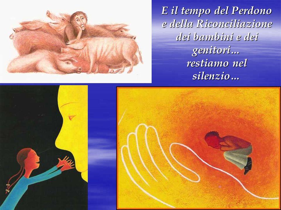 E il tempo del Perdono e della Riconciliazione dei bambini e dei genitori… restiamo nel silenzio…