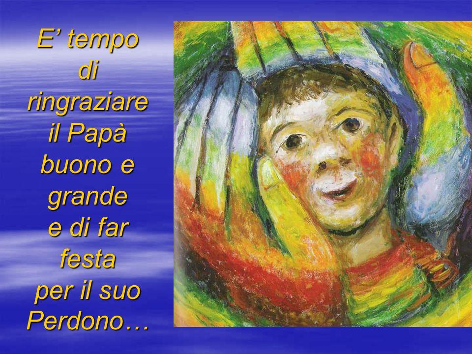 E tempo di ringraziare il Papà buono e grande e di far festa per il suo Perdono…