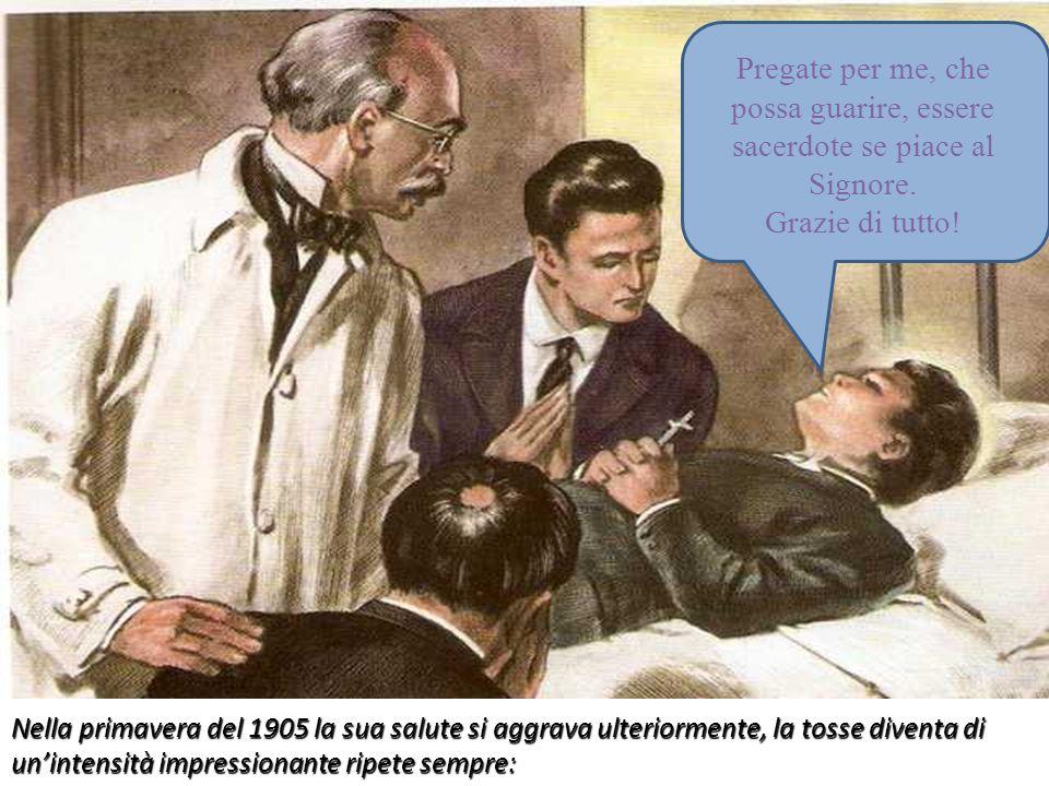 Nella primavera del 1905 la sua salute si aggrava ulteriormente, la tosse diventa di unintensità impressionante ripete sempre: Pregate per me, che pos