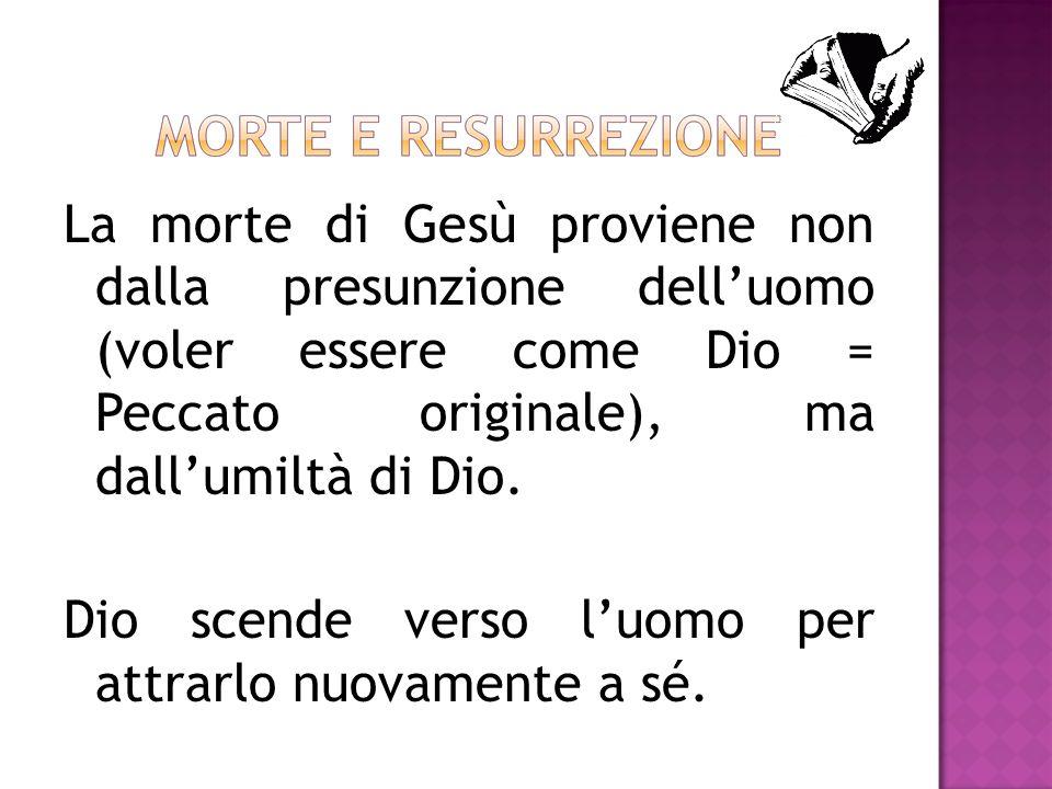 La morte di Gesù proviene non dalla presunzione delluomo (voler essere come Dio = Peccato originale), ma dallumiltà di Dio. Dio scende verso luomo per