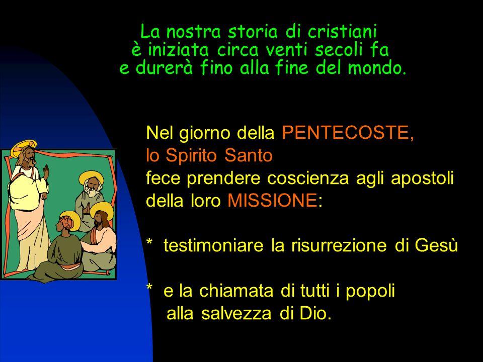 Nel giorno della PENTECOSTE, lo Spirito Santo fece prendere coscienza agli apostoli della loro MISSIONE: * testimoniare la risurrezione di Gesù * e la chiamata di tutti i popoli alla salvezza di Dio.