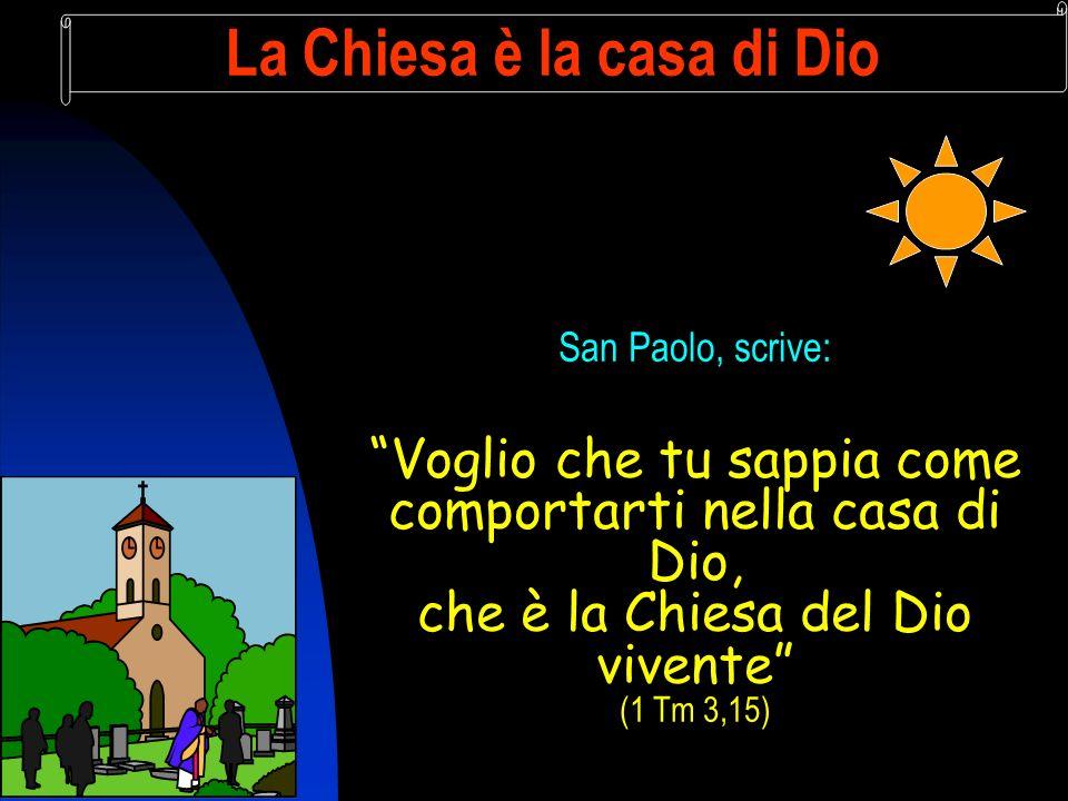 La Chiesa è la casa di Dio San Paolo, scrive: Voglio che tu sappia come comportarti nella casa di Dio, che è la Chiesa del Dio vivente (1 Tm 3,15)