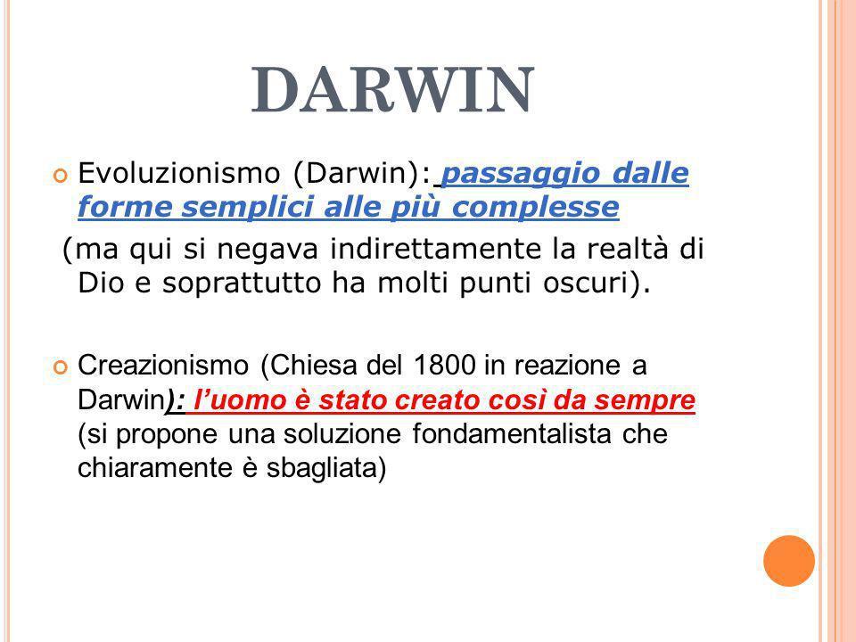 DARWIN Evoluzionismo (Darwin): passaggio dalle forme semplici alle più complesse (ma qui si negava indirettamente la realtà di Dio e soprattutto ha mo