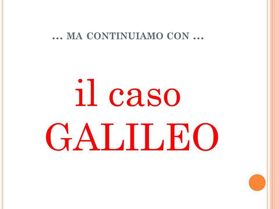 … MA CONTINUIAMO CON … il caso GALILEO