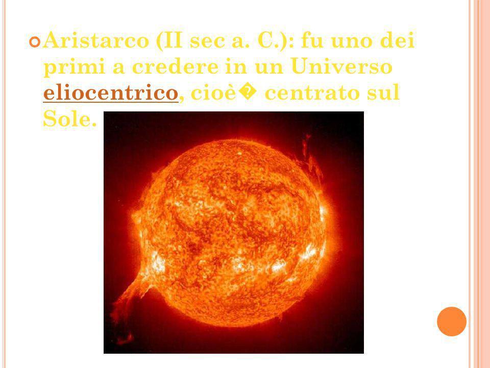 Aristarco (II sec a. C.): fu uno dei primi a credere in un Universo eliocentrico, cioè centrato sul Sole. eliocentrico