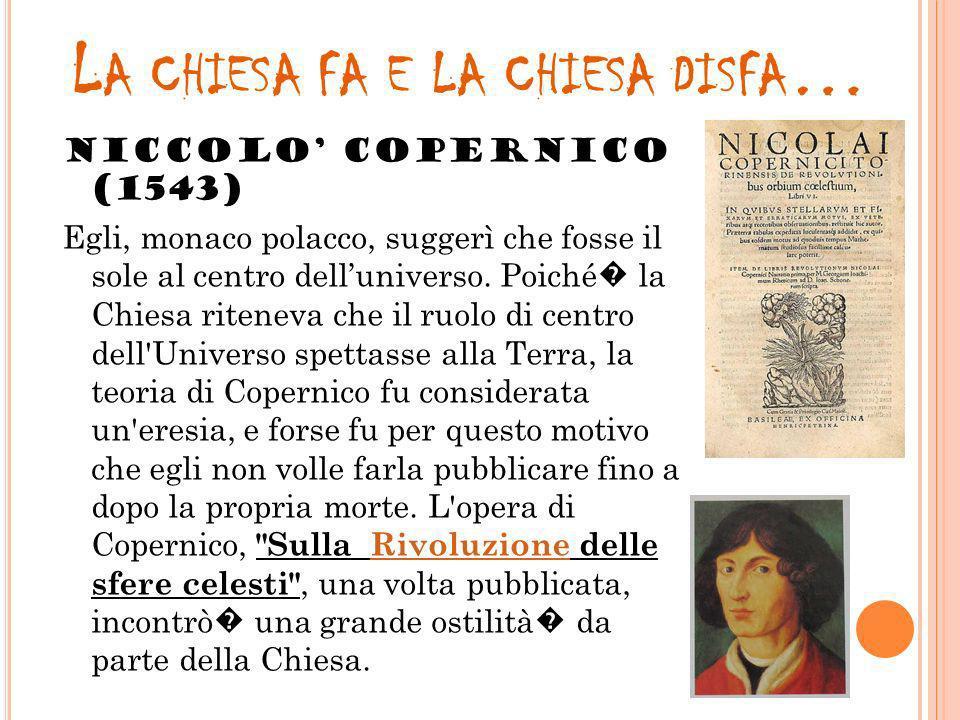 L A CHIESA FA E LA CHIESA DISFA … NICCOLO COPERNICO (1543) Egli, monaco polacco, suggerì che fosse il sole al centro delluniverso. Poiché la Chiesa ri