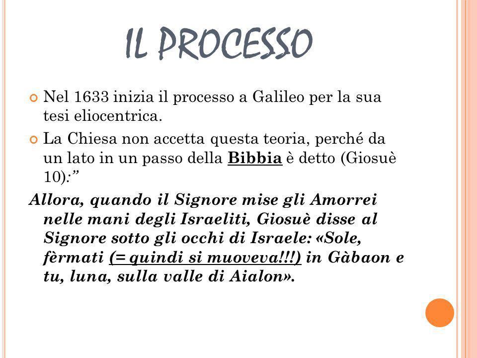 IL PROCESSO Nel 1633 inizia il processo a Galileo per la sua tesi eliocentrica. La Chiesa non accetta questa teoria, perché da un lato in un passo del