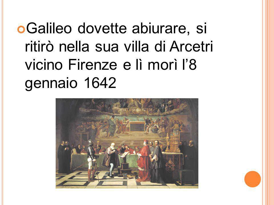 Galileo dovette abiurare, si ritirò nella sua villa di Arcetri vicino Firenze e lì morì l8 gennaio 1642