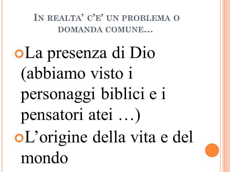 I N REALTA C E UN PROBLEMA O DOMANDA COMUNE … La presenza di Dio (abbiamo visto i personaggi biblici e i pensatori atei …) Lorigine della vita e del m
