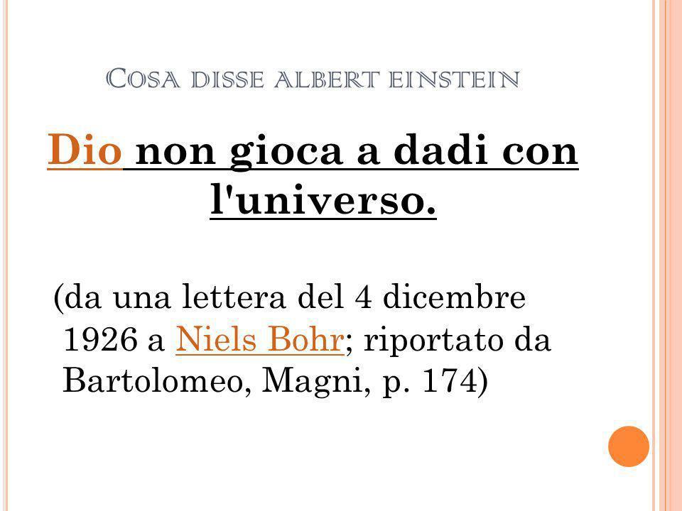 C OSA DISSE ALBERT EINSTEIN DioDio non gioca a dadi con l'universo. (da una lettera del 4 dicembre 1926 a Niels Bohr; riportato da Bartolomeo, Magni,
