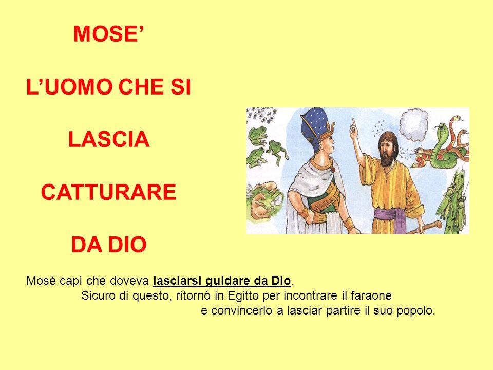 MOSE LUOMO CHE SI LASCIA CATTURARE DA DIO Mosè capì che doveva lasciarsi guidare da Dio. Sicuro di questo, ritornò in Egitto per incontrare il faraone