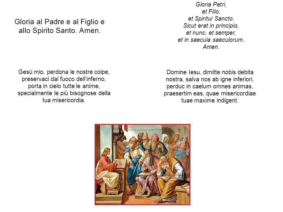 Gloria al Padre e al Figlio e allo Spirito Santo. Amen. Gloria Patri, et Filio, et Spiritui Sancto. Sicut erat in principio, et nunc, et semper, et in