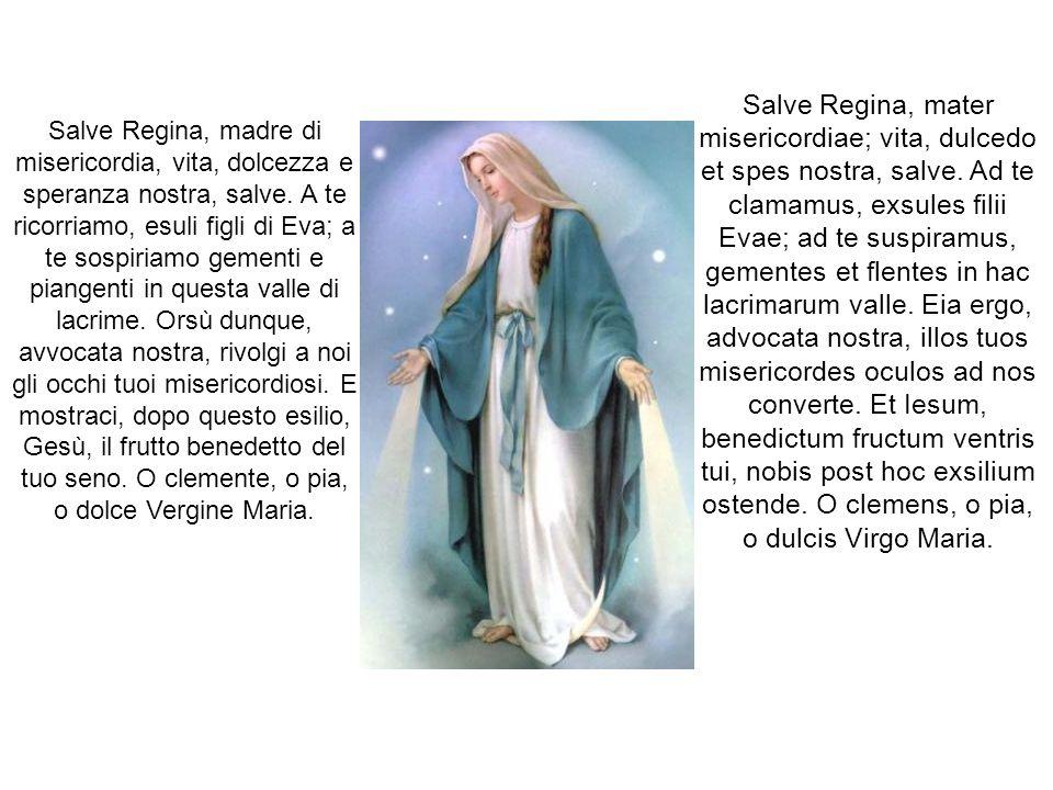Salve Regina, madre di misericordia, vita, dolcezza e speranza nostra, salve. A te ricorriamo, esuli figli di Eva; a te sospiriamo gementi e piangenti