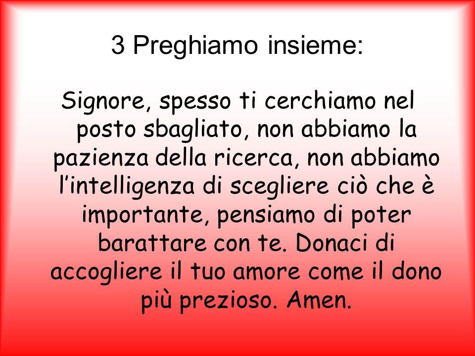 3 Preghiamo insieme: Signore, spesso ti cerchiamo nel posto sbagliato, non abbiamo la pazienza della ricerca, non abbiamo lintelligenza di scegliere c