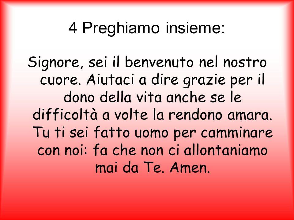 4 Preghiamo insieme: Signore, sei il benvenuto nel nostro cuore. Aiutaci a dire grazie per il dono della vita anche se le difficoltà a volte la rendon