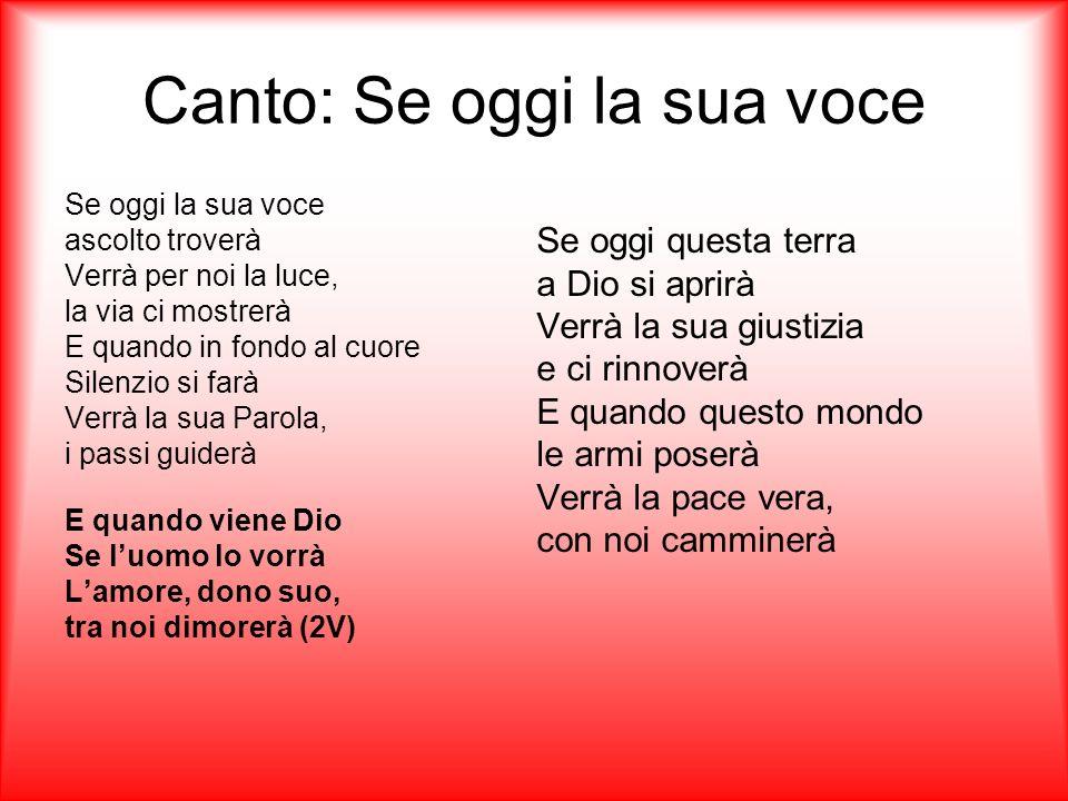 Canto: Se oggi la sua voce Se oggi la sua voce ascolto troverà Verrà per noi la luce, la via ci mostrerà E quando in fondo al cuore Silenzio si farà V