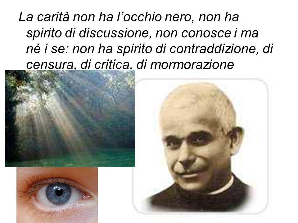 La carità non ha locchio nero, non ha spirito di discussione, non conosce i ma né i se: non ha spirito di contraddizione, di censura, di critica, di m