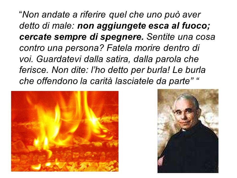Non andate a riferire quel che uno può aver detto di male: non aggiungete esca al fuoco; cercate sempre di spegnere. Sentite una cosa contro una perso