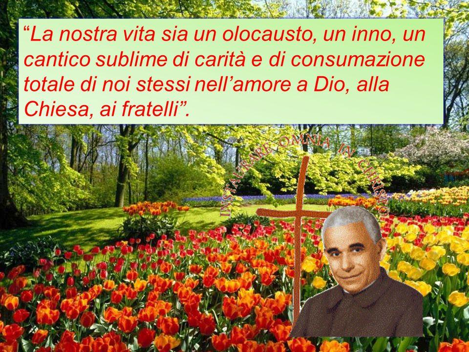 La nostra vita sia un olocausto, un inno, un cantico sublime di carità e di consumazione totale di noi stessi nellamore a Dio, alla Chiesa, ai fratell