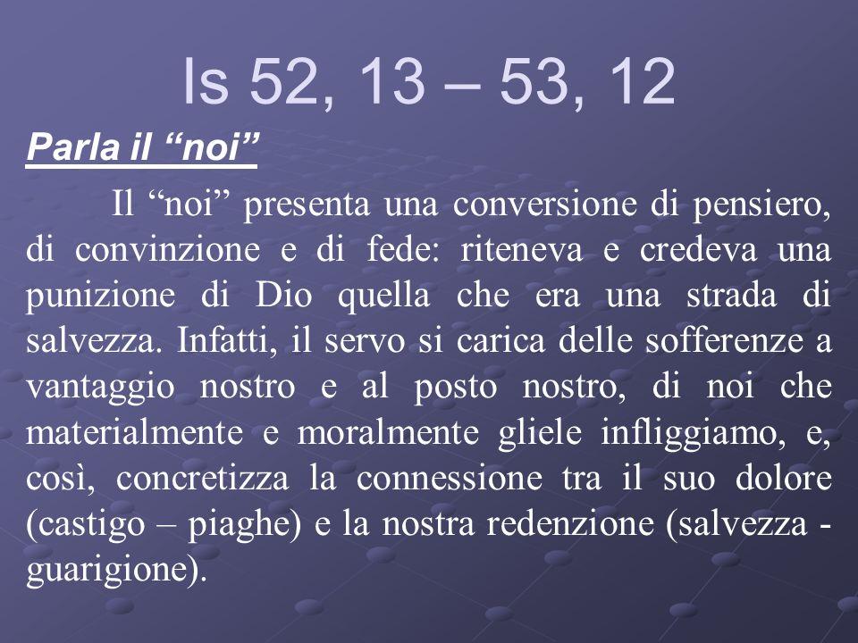Is 52, 13 – 53, 12 Parla il noi Il noi presenta una conversione di pensiero, di convinzione e di fede: riteneva e credeva una punizione di Dio quella