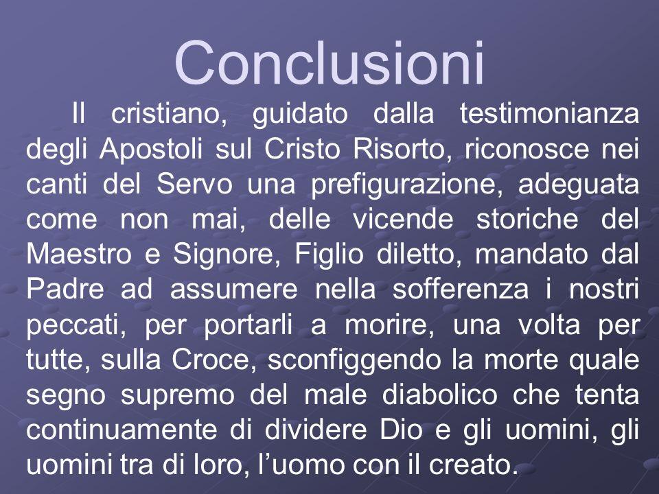 Conclusioni Il cristiano, guidato dalla testimonianza degli Apostoli sul Cristo Risorto, riconosce nei canti del Servo una prefigurazione, adeguata co