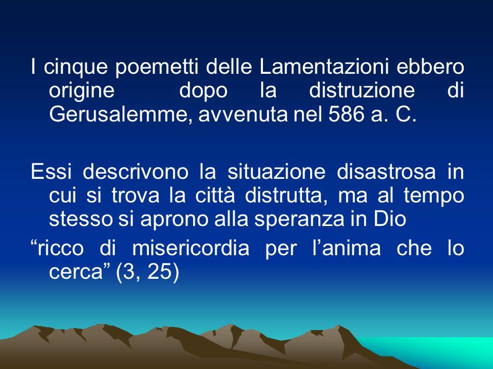 I cinque poemetti delle Lamentazioni ebbero origine dopo la distruzione di Gerusalemme, avvenuta nel 586 a. C. Essi descrivono la situazione disastros