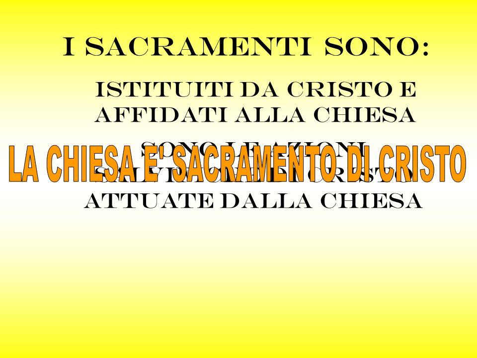 I SACRAMENTI SONO: Sono le azioni salvifiche di cristo attuate dalla chiesa ISTITUITI DA cristo E AFFIDATI ALLA CHIESA