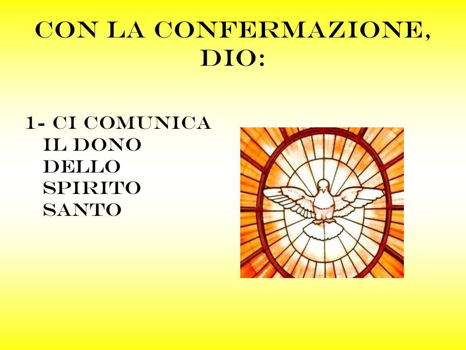 Con la confermazione, dio: 1- ci comunica il dono dello spirito santo
