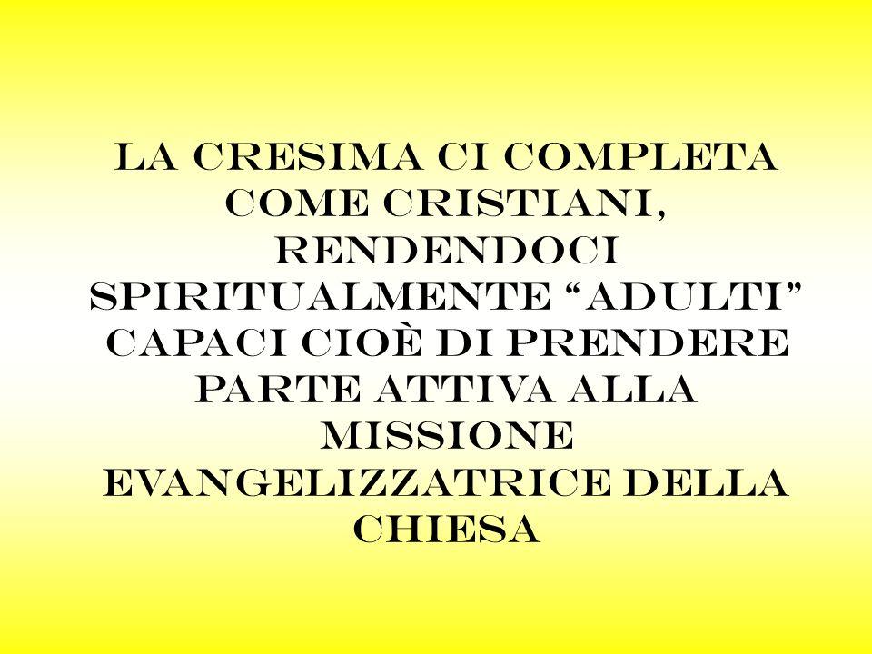 La cresima ci completa come cristiani, rendendoci spiritualmente adulti capaci cioè di prendere parte attiva alla missione evangelizzatrice della chie