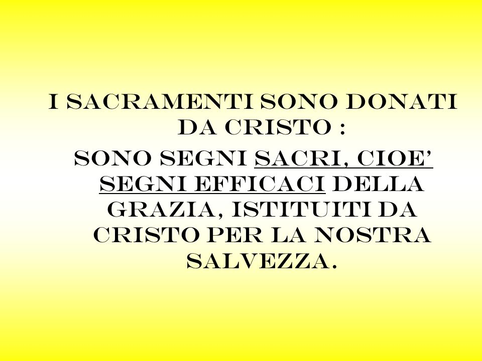 I sacramenti sono DONATI DA CRISTO : SONO SEGNI SACRI, CIOE SEGNI efficaci della grazia, istituiti da cristo PER LA NOSTRA SALVEZZA.