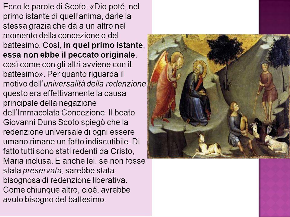 Ecco le parole di Scoto: «Dio poté, nel primo istante di quellanima, darle la stessa grazia che dà a un altro nel momento della concezione o del batte