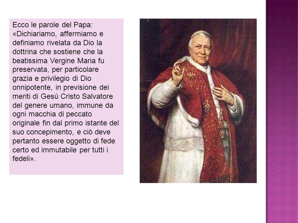 Ecco le parole del Papa: «Dichiariamo, affermiamo e definiamo rivelata da Dio la dottrina che sostiene che la beatissima Vergine Maria fu preservata,
