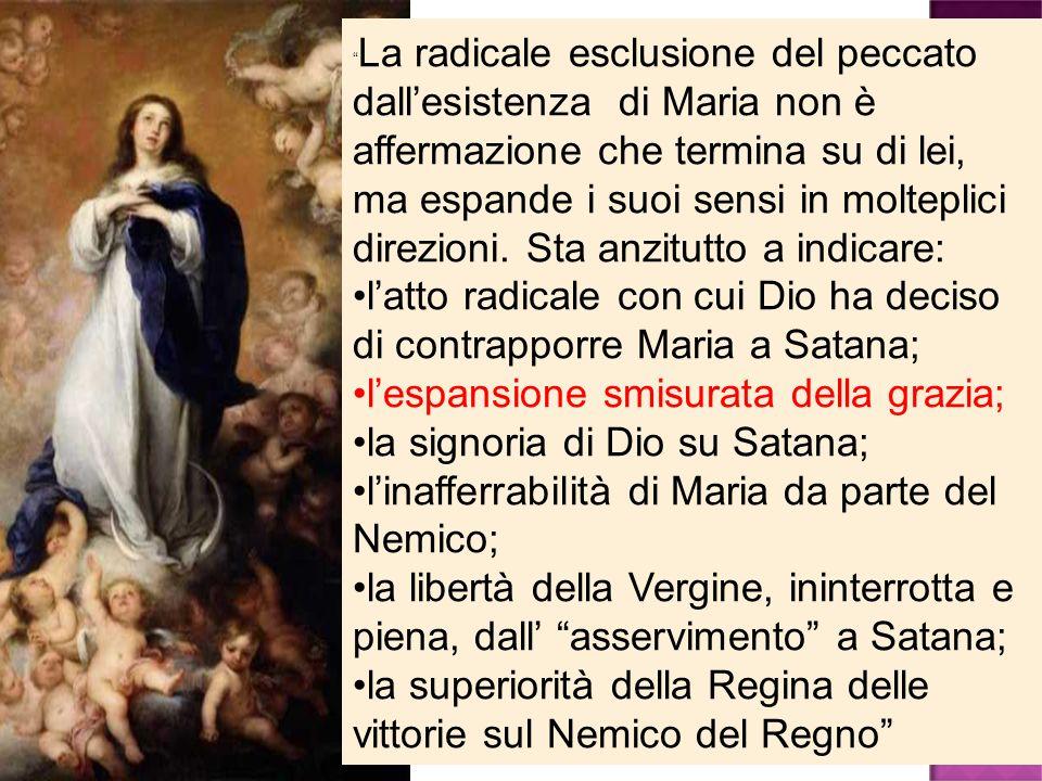 La radicale esclusione del peccato dallesistenza di Maria non è affermazione che termina su di lei, ma espande i suoi sensi in molteplici direzioni. S