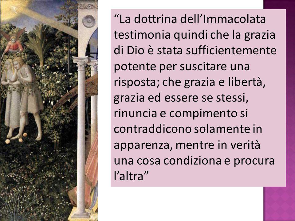 La dottrina dellImmacolata testimonia quindi che la grazia di Dio è stata sufficientemente potente per suscitare una risposta; che grazia e libertà, g