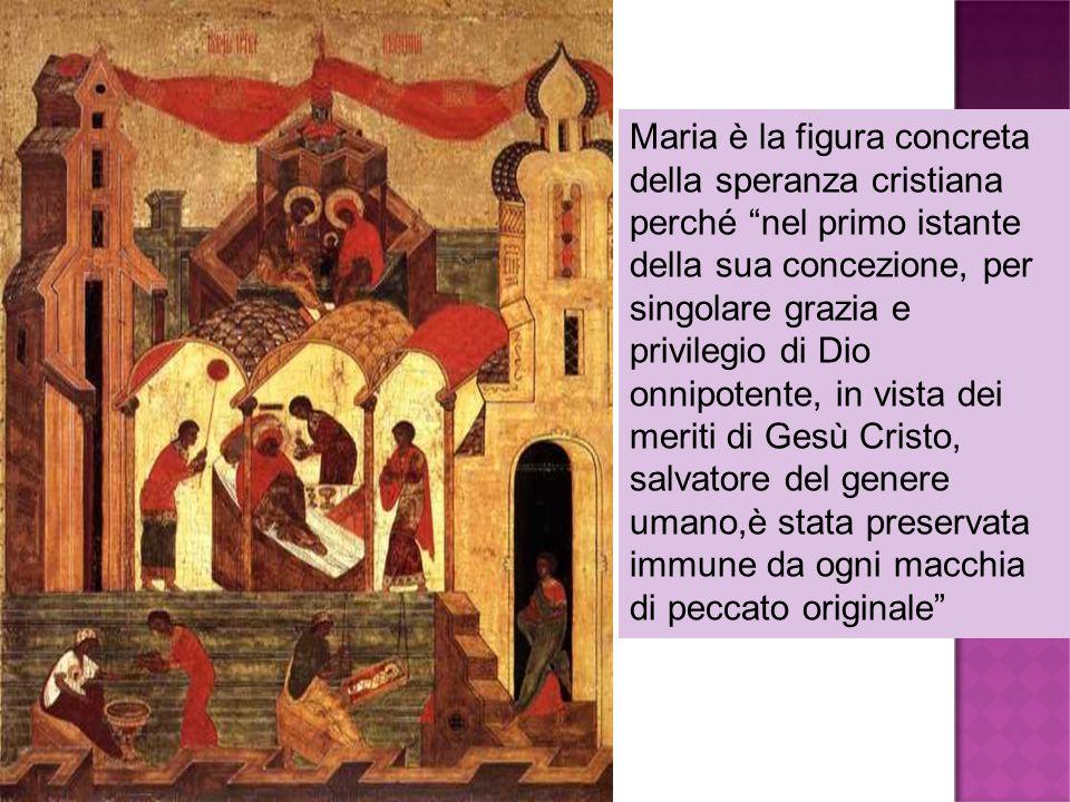 Maria è la figura concreta della speranza cristiana perché nel primo istante della sua concezione, per singolare grazia e privilegio di Dio onnipotent