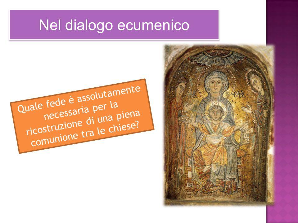 Nel dialogo ecumenico Quale fede è assolutamente necessaria per la ricostruzione di una piena comunione tra le chiese?