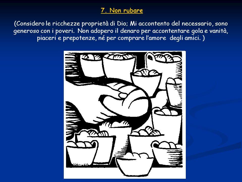 7. Non rubare (Considero le ricchezze proprietà di Dio; Mi accontento del necessario, sono generoso con i poveri. Non adopero il denaro per accontenta