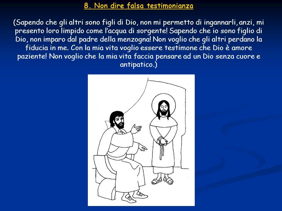 8. Non dire falsa testimonianza (Sapendo che gli altri sono figli di Dio, non mi permetto di ingannarli, anzi, mi presento loro limpido come lacqua di