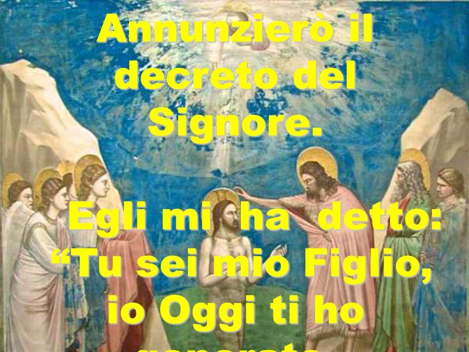 Annunzierò il decreto del Signore. Egli mi ha detto: Egli mi ha detto: Tu sei mio Figlio, Tu sei mio Figlio, io Oggi ti ho generato.