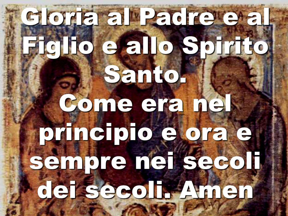 Gloria al Padre e al Figlio e allo Spirito Santo. Come era nel principio e ora e sempre nei secoli dei secoli. Amen