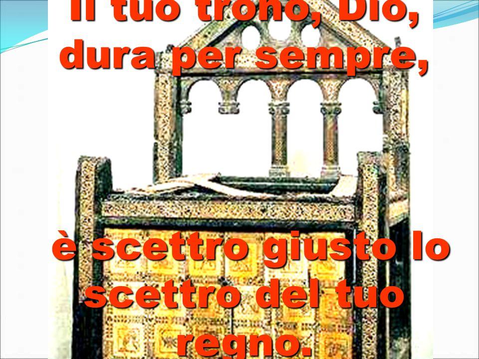 Il tuo trono, Dio, dura per sempre, è scettro giusto lo scettro del tuo regno. è scettro giusto lo scettro del tuo regno.