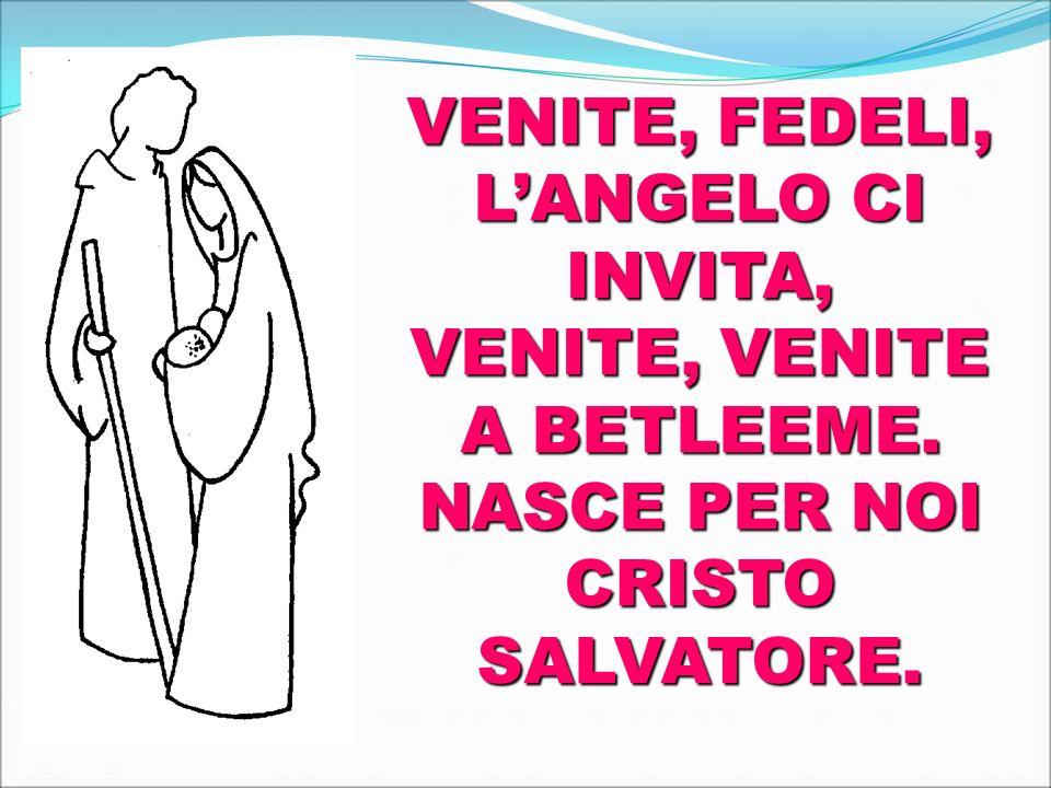 VENITE, FEDELI, LANGELO CI INVITA, VENITE, VENITE A BETLEEME. NASCE PER NOI CRISTO SALVATORE.