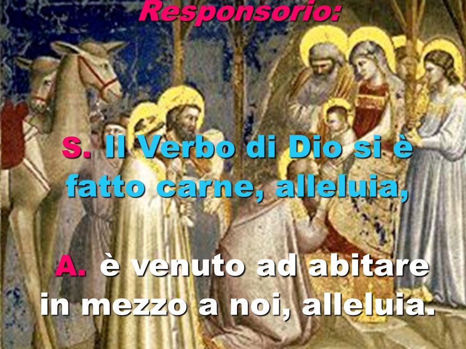 Responsorio: S. Il Verbo di Dio si è fatto carne, alleluia, A. è venuto ad abitare in mezzo a noi, alleluia.
