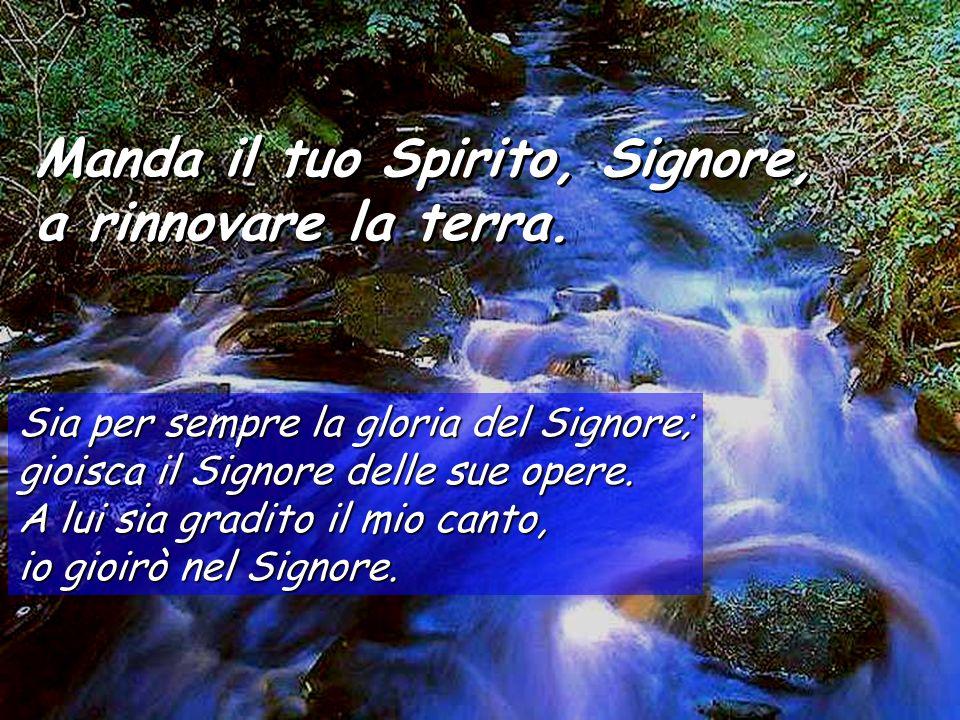 Manda il tuo Spirito, Signore, a rinnovare la terra. Manda il tuo Spirito, Signore, a rinnovare la terra. Togli loro il respiro: muoiono, e ritornano